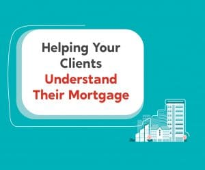 Helping Your Clients Understand Their Mortgage